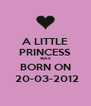 A LITTLE PRINCESS WAS BORN ON  20-03-2012 - Personalised Poster A4 size
