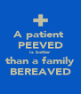 A patient  PEEVED is better  than a family BEREAVED - Personalised Poster A4 size