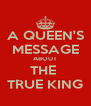 A QUEEN'S MESSAGE ABOUT THE  TRUE KING - Personalised Poster A4 size