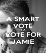 A SMART VOTE IS A VOTE FOR JAMIE - Personalised Poster A4 size