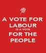 A VOTE FOR LABOUR IS A VOTE FOR THE PEOPLE - Personalised Poster A4 size