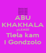 ABU KHAKHALA pLEASE Tlela kam I Gondzolo - Personalised Poster A4 size