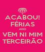 ACABOU! FÉRIAS AND VEM NI MIM TERCEIRÃO - Personalised Poster A4 size