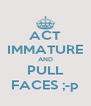 ACT IMMATURE AND PULL FACES ;-p - Personalised Poster A4 size