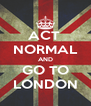 ACT  NORMAL AND GO TO LONDON - Personalised Poster A4 size