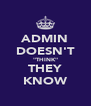"ADMIN DOESN'T ""THINK"" THEY KNOW - Personalised Poster A4 size"