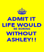 ADMIT IT LIFE WOULD BÉ BORING WITHOUT ASHLEY!! - Personalised Poster A4 size