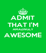 ADMIT THAT I'M AMAZINGLY AWESOME  - Personalised Poster A4 size