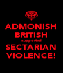 ADMONISH BRITISH supported SECTARIAN VIOLENCE! - Personalised Poster A4 size