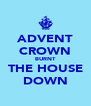 ADVENT CROWN BURNT THE HOUSE DOWN - Personalised Poster A4 size