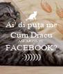 Ai' di puţa me Cum Dracu AM AJUNS PE  FACEBOOK? :)))))) - Personalised Poster A4 size