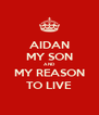 AIDAN MY SON AND MY REASON TO LIVE - Personalised Poster A4 size