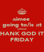 aimee  going to/is at school THANK GOD ITS FRIDAY - Personalised Poster A4 size