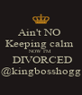 Ain't NO  Keeping calm  NOW I'M  DIVORCED @kingbosshogg - Personalised Poster A4 size