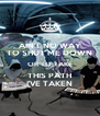 AIN'T NO WAY TO SHUT ME DOWN OR TO TAKE THIS PATH I'VE TAKEN - Personalised Poster A4 size