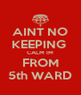 AINT NO KEEPING  CALM IM FROM 5th WARD - Personalised Poster A4 size