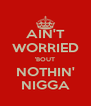 AIN'T WORRIED 'BOUT NOTHIN' NIGGA - Personalised Poster A4 size