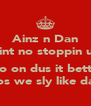 Ainz n Dan aint no stoppin us  no on dus it betta cos we sly like dat - Personalised Poster A4 size