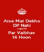 Aise Mat Dekho DP Nahi Lagayi Hai Par Vaibhav Hi Hoon - Personalised Poster A4 size