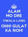 ALAM MO DRE TIWALA LANG OHH! GULAT KA NOH! - Personalised Poster A4 size