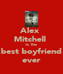 Alex  Mitchell  Is The best boyfriend ever - Personalised Poster A4 size