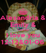 Alexandria & Emily & Tachito I love you 12-12&01-06 - Personalised Poster A4 size