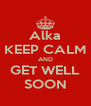 Alka KEEP CALM AND GET WELL SOON - Personalised Poster A4 size
