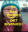 ALL  BABIES WANT TO  GET BORNED! - Personalised Poster A4 size