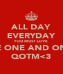 ALL DAY EVERYDAY YOU MUST LOVE THE ONE AND ONLY QOTM<3 - Personalised Poster A4 size