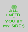 ALL  I NEED  IS YOU BY MY SIDE :) - Personalised Poster A4 size