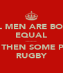 ALL MEN ARE BORN EQUAL ........ BUT THEN SOME PLAY RUGBY - Personalised Poster A4 size