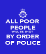 ALL POOR PEOPLE WILL BE SHOT BY ORDER OF POLICE - Personalised Poster A4 size