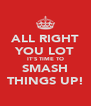 ALL RIGHT YOU LOT IT'S TIME TO SMASH THINGS UP! - Personalised Poster A4 size