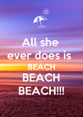 All she  ever does is  BEACH BEACH BEACH!!! - Personalised Poster A4 size