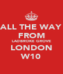 ALL THE WAY FROM LADBROKE GROVE LONDON W10 - Personalised Poster A4 size