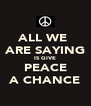 ALL WE  ARE SAYING IS GIVE PEACE A CHANCE - Personalised Poster A4 size
