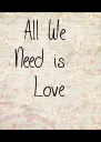 All We Need is   Love - Personalised Poster A4 size
