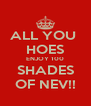ALL YOU  HOES ENJOY 100 SHADES OF NEV!! - Personalised Poster A4 size