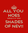 ALL YOU  HOES ENJOYV 100 SHADES OF NEV!! - Personalised Poster A4 size
