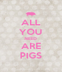 ALL YOU NEED ARE PIGS - Personalised Poster A4 size