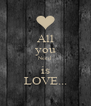 All you Need is LOVE... - Personalised Poster A4 size