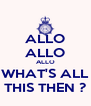 ALLO ALLO ALLO WHAT'S ALL THIS THEN ? - Personalised Poster A4 size