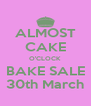 ALMOST CAKE O'CLOCK BAKE SALE 30th March - Personalised Poster A4 size
