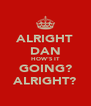 ALRIGHT DAN HOW'S IT GOING? ALRIGHT? - Personalised Poster A4 size