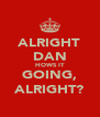 ALRIGHT DAN HOWS IT GOING, ALRIGHT? - Personalised Poster A4 size