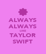ALWAYS ALWAYS LIKE TAYLOR SWIFT - Personalised Poster A4 size