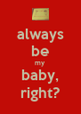 always be my baby, right? - Personalised Poster A4 size