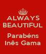ALWAYS BEAUTIFUL  Parabéns Inês Gama - Personalised Poster A4 size