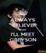 ALWAYS BELIEVE THAT I'LL MEET GREYSON - Personalised Poster A4 size