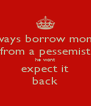always borrow money from a pessemist he wont expect it back - Personalised Poster A4 size